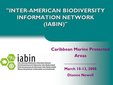 INTER-AMERICAN BIODIVERSITY INFORMATION NETWORK (IABIN) Caribbean Marine Protected Areas _________________ March 10-13, 2008 Dionne Newell.