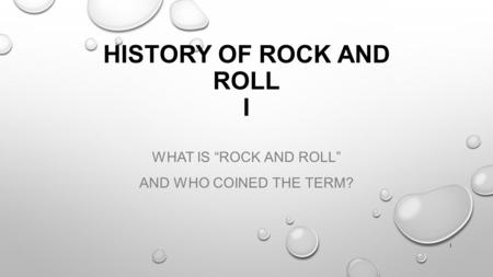 "HISTORY OF ROCK AND ROLL I WHAT IS ""ROCK AND ROLL"" AND WHO COINED THE TERM? 1."