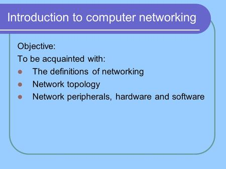 Introduction to computer networking Objective: To be acquainted with: The definitions of networking Network topology Network peripherals, hardware and.