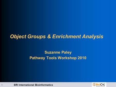 SRI International Bioinformatics 1 Object Groups & Enrichment Analysis Suzanne Paley Pathway Tools Workshop 2010.