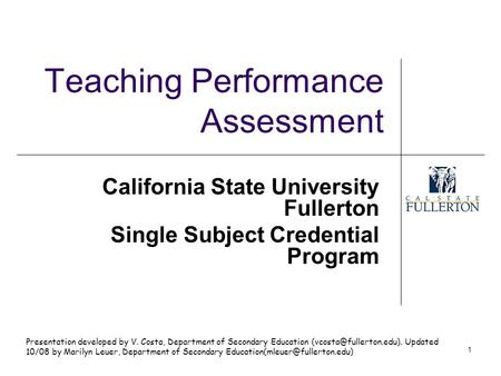 1 Teaching Performance Assessment California State University Fullerton Single Subject Credential Program Presentation developed by V. Costa, Department.
