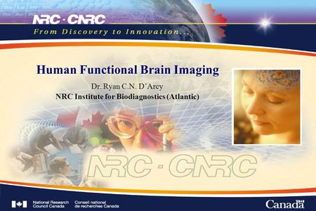 Human Functional Brain Imaging Dr. Ryan C.N. D'Arcy NRC Institute for Biodiagnostics (Atlantic)