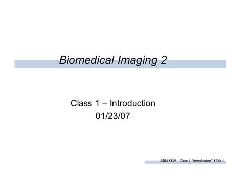 "BMI2 SS07 – Class 1 ""Introduction"" Slide 1 Biomedical Imaging 2 Class 1 – Introduction 01/23/07."