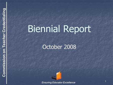 Commission on Teacher Credentialing Ensuring Educator Excellence 1 Biennial Report October 2008.