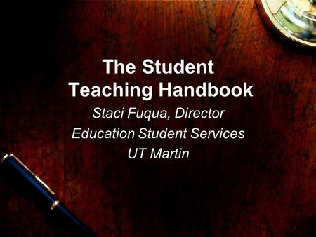 The Student Teaching Handbook Staci Fuqua, Director Education Student Services UT Martin.
