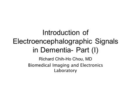 Introduction of Electroencephalographic Signals in Dementia- Part (I) Richard Chih-Ho Chou, MD Biomedical Imaging and Electronics Laboratory.