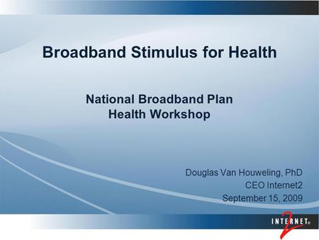 Broadband Stimulus for Health National Broadband Plan Health Workshop Douglas Van Houweling, PhD CEO Internet2 September 15, 2009.