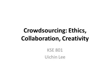 Crowdsourcing: Ethics, Collaboration, Creativity KSE 801 Uichin Lee.