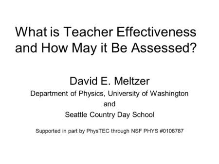 What is Teacher Effectiveness and How May it Be Assessed? David E. Meltzer Department of Physics, University of Washington and Seattle Country Day School.