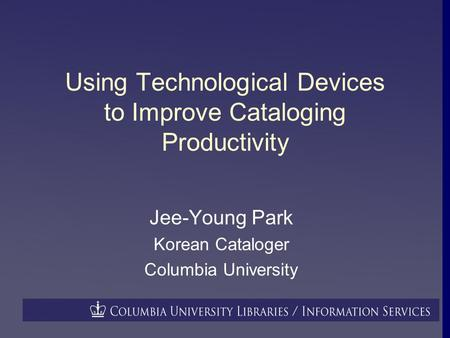 Using Technological Devices to Improve Cataloging Productivity Jee-Young Park Korean Cataloger Columbia University.