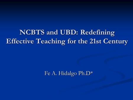 Fe A. Hidalgo Ph.D* NCBTS and UBD: Redefining Effective Teaching for the 21st Century.