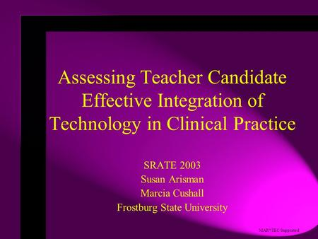 MAR*TEC Supported Assessing Teacher Candidate Effective Integration of Technology in Clinical Practice SRATE 2003 Susan Arisman Marcia Cushall Frostburg.