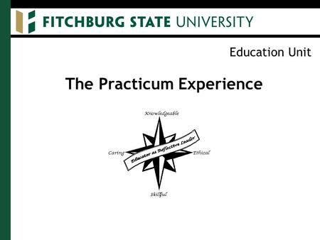Education Unit The Practicum Experience. Education Unit Purpose of the Practicum To identify candidates' areas of strength and areas needing strengthening.