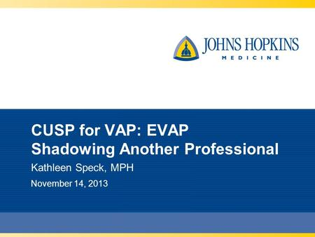 CUSP for VAP: EVAP Shadowing Another Professional Kathleen Speck, MPH November 14, 2013.
