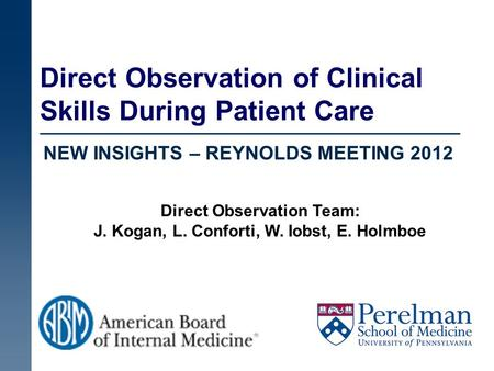Direct Observation of Clinical Skills During Patient Care NEW INSIGHTS – REYNOLDS MEETING 2012 Direct Observation Team: J. Kogan, L. Conforti, W. Iobst,