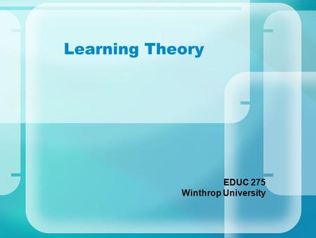 Learning Theory EDUC 275 Winthrop University. How do you like to learn … How to use a new piece of software? How to play a new card game? New vocabulary.