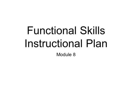 Functional Skills Instructional Plan Module 8. Create a school day that is composed of a series of linked routines. Teach the routines using your teaching.