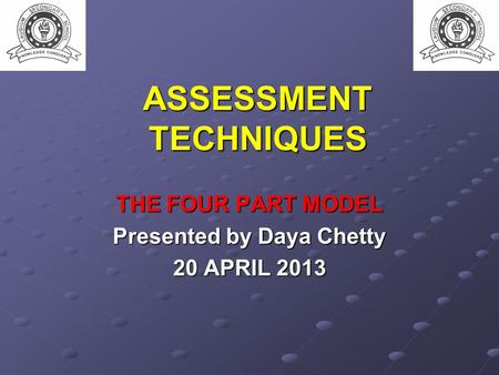 ASSESSMENT TECHNIQUES THE FOUR PART MODEL Presented by Daya Chetty 20 APRIL 2013.