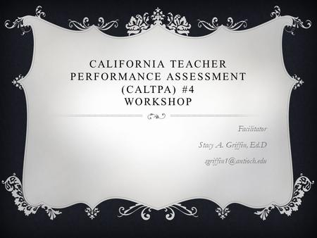 CALIFORNIA TEACHER PERFORMANCE ASSESSMENT (CALTPA) #4 WORKSHOP Facilitator Stacy A. Griffin, Ed.D