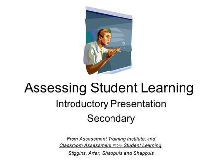 Assessing Student Learning Introductory Presentation Secondary From Assessment Training Institute, and Classroom Assessment FOR Student Learning, Stiggins,