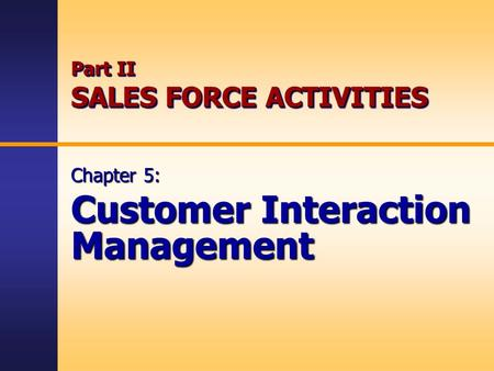 Part II SALES FORCE ACTIVITIES Chapter 5: Customer Interaction Management.