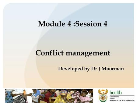 Module 4 :Session 4 Conflict management Developed by Dr J Moorman.