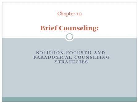 SOLUTION-FOCUSED AND PARADOXICAL COUNSELING STRATEGIES Chapter 10 Brief Counseling: