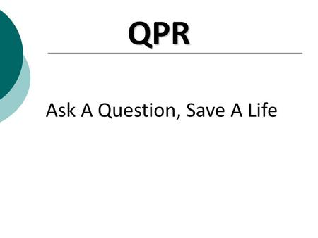 Ask A Question, Save A Life QPR. Question, Persuade, Refer 1. Question a person about suicide 2. Persuade the person to get help 3. Refer the person to.