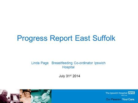 Our Passion, Your Care. Progress Report East Suffolk July 31 st 2014 Linda Page Breastfeeding Co-ordinator Ipswich Hospital.