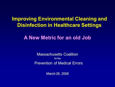 Improving Environmental Cleaning and Disinfection in Healthcare Settings Massachusetts Coalition for the Prevention of Medical Errors March 26, 2008 A.