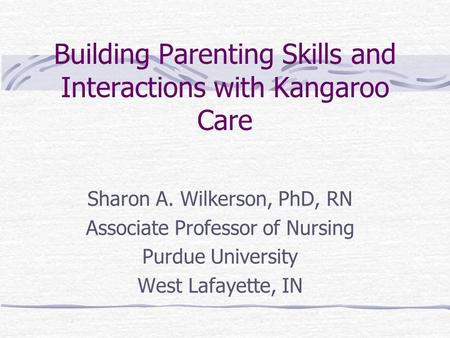 Building Parenting Skills and Interactions with Kangaroo Care Sharon A. Wilkerson, PhD, RN Associate Professor of Nursing Purdue University West Lafayette,