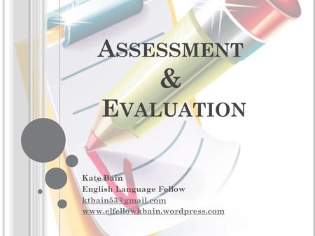 A SSESSMENT & E VALUATION Kate Bain English Language Fellow