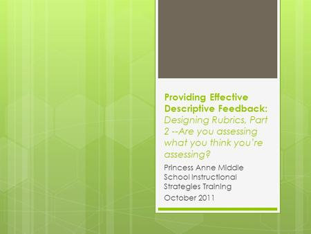 Providing Effective Descriptive Feedback: Designing Rubrics, Part 2 --Are you assessing what you think you're assessing? Princess Anne Middle School Instructional.