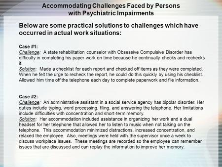 Accommodating Challenges Faced by Persons with Psychiatric Impairments Below are some practical solutions to challenges which have occurred in actual work.