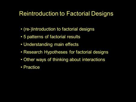 Reintroduction to Factorial Designs (re-)Introduction to factorial designs 5 patterns of factorial results Understanding main effects Research Hypotheses.