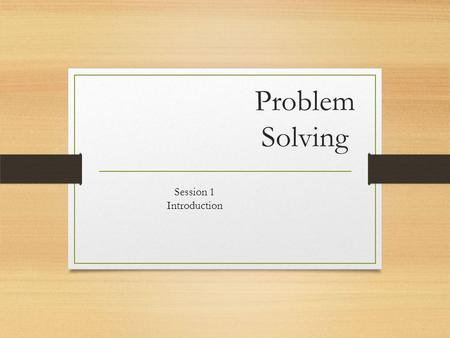 Problem Solving Session 1 Introduction. In this session we will be Reviewing the topics that will be covered in this module Discussing expectations Filling.