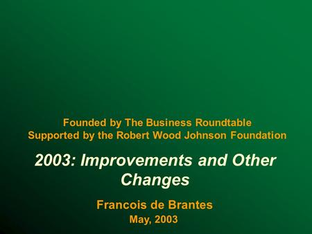 2003: Improvements and Other Changes Francois de Brantes May, 2003 Founded by The Business Roundtable Supported by the Robert Wood Johnson Foundation.