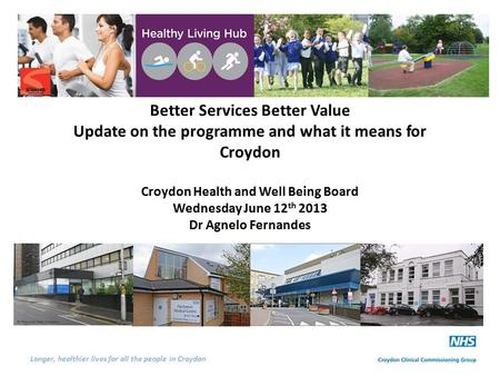 Longer, healthier lives for all the people in Croydon Better Services Better Value Update on the programme and what it means for Croydon Croydon Health.