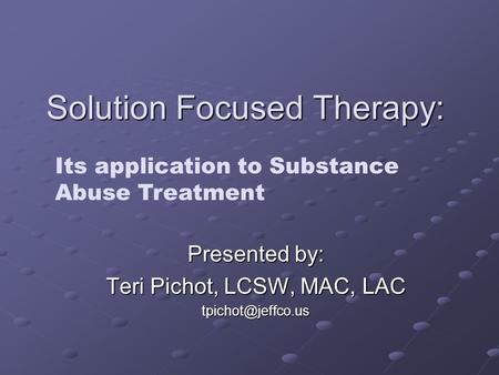 Solution Focused Therapy: Presented by: Teri Pichot, LCSW, MAC, LAC Its application to Substance Abuse Treatment.