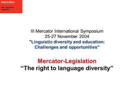 "III Mercator International Symposium 25-27 November 2004 Linguistic diversity and education: Challenges and opportunities Mercator-Legislation ""The right."