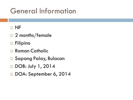 General Information  NF  2 months/female  Filipino  Roman Catholic  Sapang Palay, Bulacan  DOB: July 1, 2014  DOA: September 6, 2014.