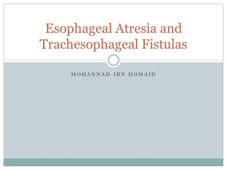 MOHANNAD IBN HOMAID Esophageal Atresia and Trachesophageal Fistulas.