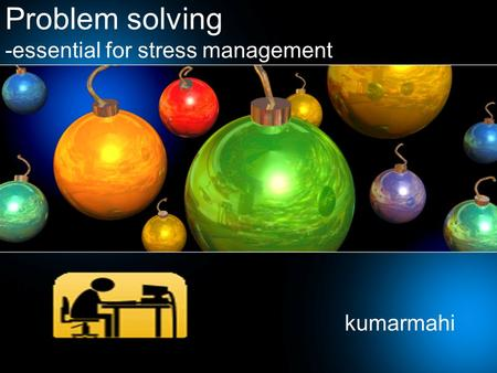 Problem solving -essential for stress management kumarmahi.