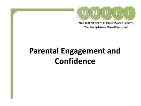 National Network of Parent Carer Forums 'Our Strength is our Shared Experience' Parental Engagement and Confidence.