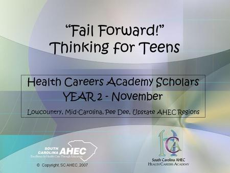 """Fail Forward!"" Thinking for Teens Health Careers Academy Scholars YEAR 2 - November Lowcountry, Mid-Carolina, Pee Dee, Upstate AHEC Regions © Copyright,"