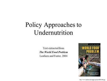 Policy Approaches to Undernutrition Text extracted from The World Food Problem Leathers and Foster, 2004