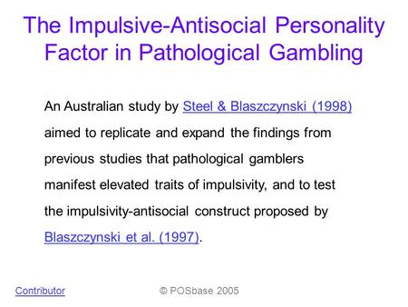 The Impulsive-Antisocial Personality Factor in Pathological Gambling An Australian study by Steel & Blaszczynski (1998) aimed to replicate and expand the.