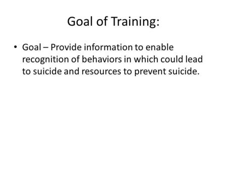 Goal of Training: Goal – Provide information to enable recognition of behaviors in which could lead to suicide and resources to prevent suicide.