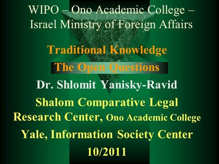 WIPO – Ono Academic College – Israel Ministry of Foreign Affairs Traditional Knowledge The Open Questions Dr. Shlomit Yanisky-Ravid Shalom Comparative.