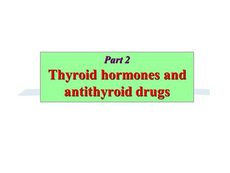 Part 2 Thyroid hormones and antithyroid drugs. A. Thyroid hormones.